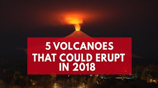 5 Volcanoes That Could Erupt In 2018