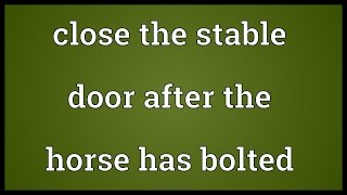 Close the stable door after the horse has bolted Meaning