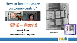 Episode 6 - Part 1 - The Kelvinator (Product Oriented Company vs. Customer Oriented Company)