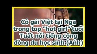 """Cô gái Việt tại Nga trong top """"hot girl"""" tuổi Tuất nổi tiếng cộng đồng du học sinh (Ảnh)"""