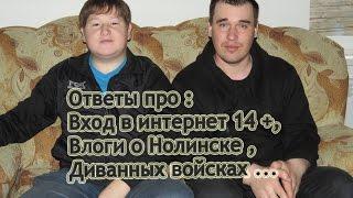 Ответы про :  Вход в интернет 14 +, Влоги о Нолинске , Диванных войсках ...