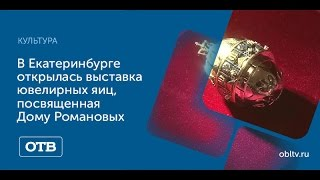 В Екатеринбурге открылась выставка ювелирных яиц, посвященная Дому Романовых
