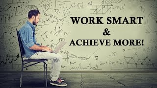 work smart and achieve more smart working tips   work smarter not harder