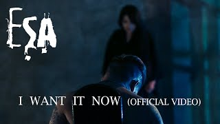 ESA - I Want It Now (Official Video)