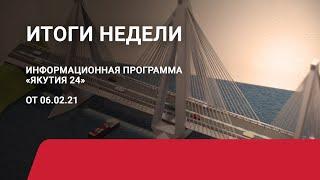 Итоги недели. 06 февраля 2021 года. Информационная программа «Якутия 24»