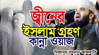 জ্বীনের ইসলাম গ্রহণ । কান্নার ওয়াজ । মিজানুর রহমান আজহারী । bangla waz 2019 mizanur rahman azhari