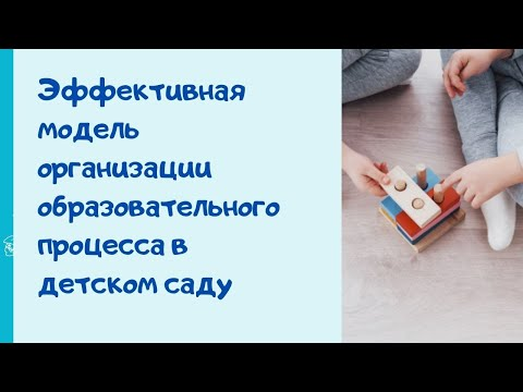 Эффективная модель организации образовательного процесса в современном детском саду