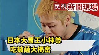 日本大胃王小林尊 吃披薩大揭密【民視新聞現場】