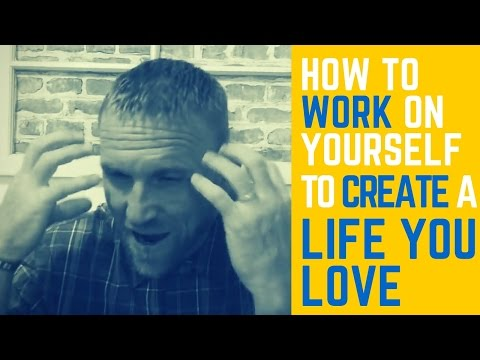 How to Work on Yourself to Create a Life You Love