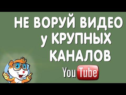 Не Воруйте Видео у Крупных Каналов на Ютуб