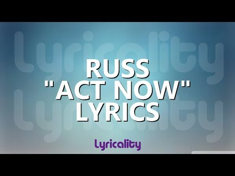 Russ - Act Now Lyrics | @lyricalitymusic