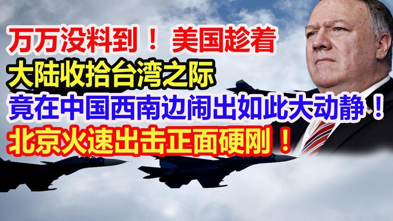 万万没料到!美国趁着大陆收拾台湾之际,竟在中国西南边闹出如此大动静!北京火速出击正面硬刚!