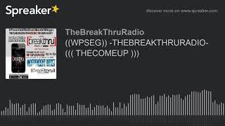 ((WPSEG)) -THEBREAKTHRURADIO- ((( THECOMEUP ))) (part 5 of 9)