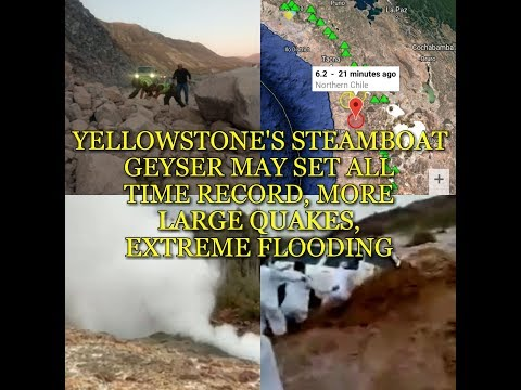 YELLOWSTONE'S STEAMBOAT GEYSER MAY SET ALL TIME RECORD, MORE LARGE QUAKES, EXTREME FLOODING