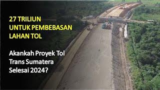 27 Triliun Disiapkan Untuk Pembebasan Lahan! Akankah Proyek Tol Trans Sumatera Selesai 2024?