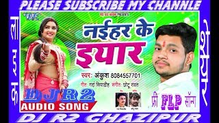 Naihar Ke Yaar Bhai Ankush Raja !! Bhojpuri Superhit Song Mix By DJ R2 Ghazipur Like Share