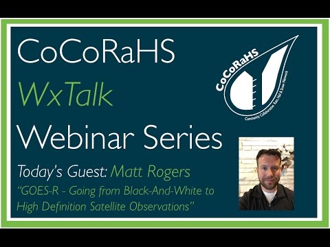 CoCoRaHS WxTalk Webinar #56: GOES R - Going From Black And White To High Def