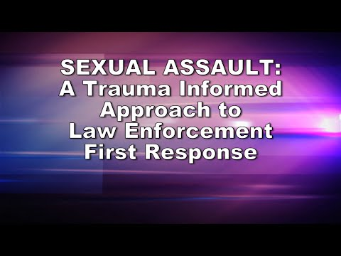 Sexual Assault: A Trauma Informed Approach to Law Enforcement First Response