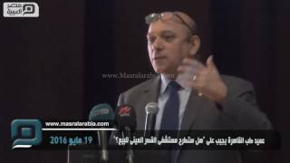 """عميد طب القاهرة: الحديث عن خصخصة """"القصر العيني"""" غير مقبول"""