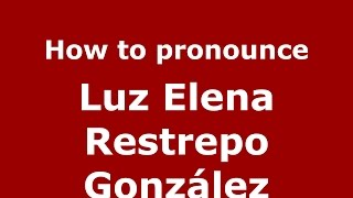 How to pronounce Luz Elena Restrepo González (Colombian Spanish/Colombia)  - PronounceNames.com