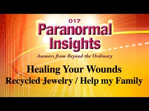 Paranormal Insights 017 - Healing Your Wounds, Recycled Jewelry, Viewer Q: How can I help my family?