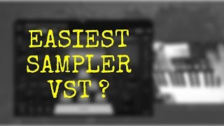 Which is the Easiest Sampler VST on the planet ?