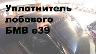 Замена уплотнителя лобового стекла BMW e39