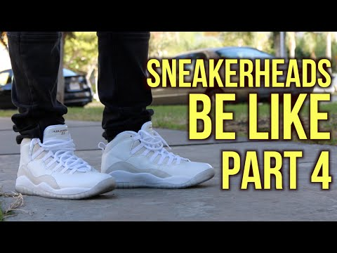 SNEAKERHEADS BE LIKE PART 4