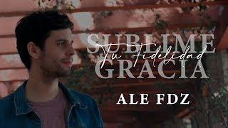 Ale Fdz - Sublime Gracia / Tu Fidelidad YouTube Videos