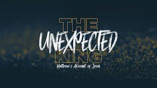 The Unexpected King - Matthew's Account of Jesus