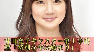井田寛子キャスター第1子出産「特別な年の始まり」 井田寛子キャスター...