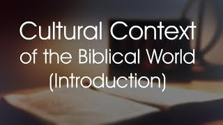 Cultural Context of the Biblical World (Introduction)