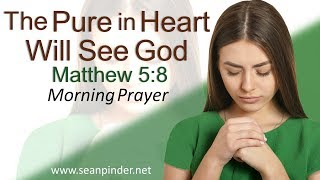 THE PURE IN HEART WILL SEE GOD - MATTHEW 5 - MORNING PRAYER