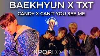 BAEKHYUN X TXT - CANDY X CAN'T YOU SEE ME | MASHUP | KPOPcorn