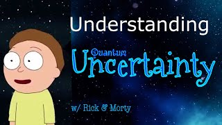 Understanding Quantum Uncertainty Principle & The Mandela Effect (w/a little help from Rick & Morty)