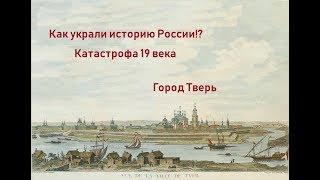 Вымарывание истории России.  Заговор или глупость?  Тверь катастрофа 19 век.