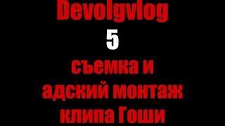 Devolgvlog 5 съёмка и адский монтаж клипа Гоши