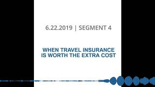 6-22-2019 | SEGMENT 4 | WHEN TRAVEL INSURANCE IS WORTH THE EXTRA COST
