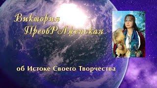 Виктория ПреобРАженская об Истоке Своего Творчества