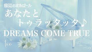 オルゴール? 「あなたとトゥラッタッタ♪」/  DREAMS COME TRUE NHK連続テレビ小説『まんぷく』主題歌