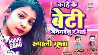 Kahe He Beti Janamvalu Ae Maye | Rupali Gupta | Bhojpuri Song 2019 | AUDIO