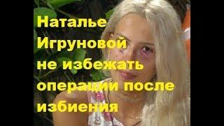Наталье Игруновой не избежать операции после избиения. ДОМ-2 новости, ТНТ, слухи, сплетни, скандалы