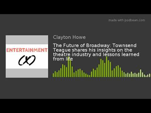The Future of Broadway: Townsend Teague shares his insights on the theatre industry and lessons lear