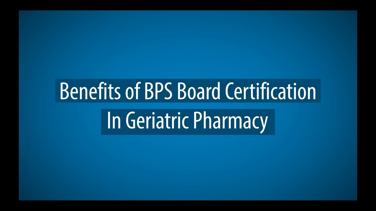 Benefits Of Bps Board Certification In Geriatric Pharmacy Youtube