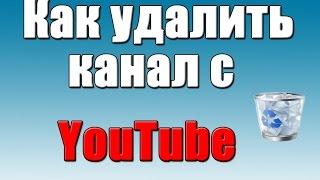 Как УДАЛИТЬ канал с Youtube 2017