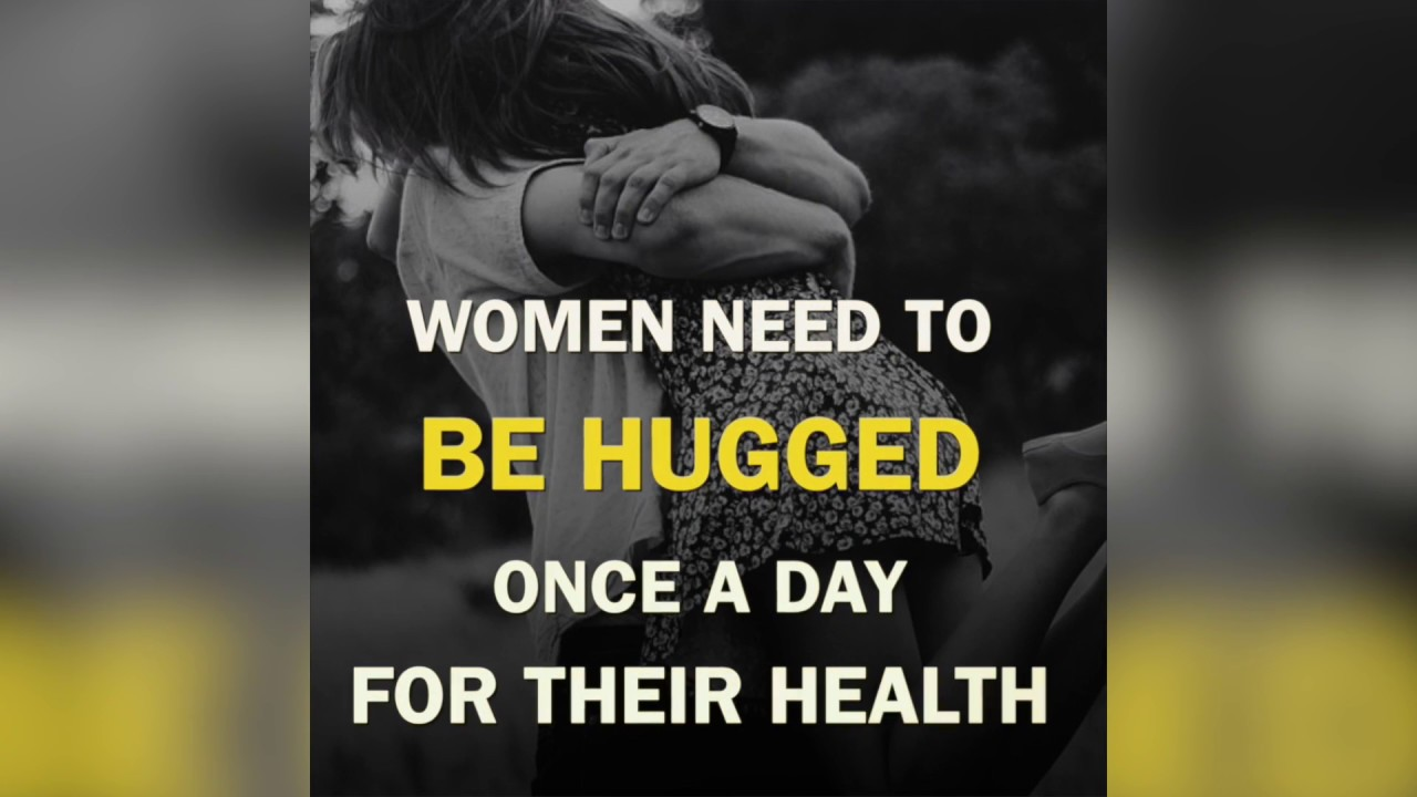 women need to be hugged