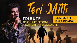 TERI MITTI | COVER | A TRIBUTE TO OUR FREEDOM FIGHTERS AND SOLDIERS | ANKUSH BHARDWAJ