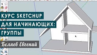 Курс Sketchup для начинающих: группировка элементов на группы. Пример проектирования детского домика