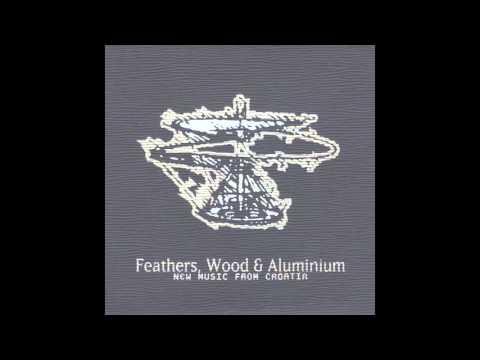 Feathers, Wood & Aluminium [New Music From Croatia]