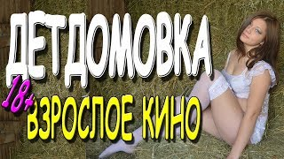 вЗРОСЛОЕ КИНО! ДЕТДОМОВКА  Русские мелодрамы 2019 новинки